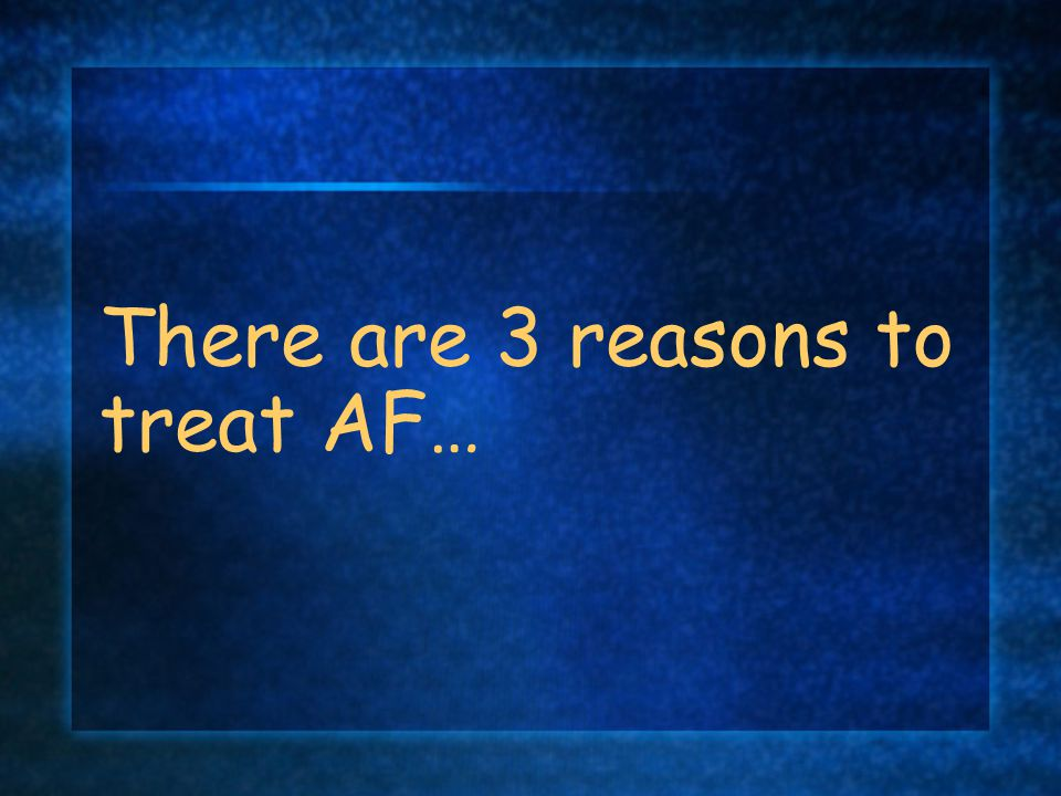 There are 3 reasons to treat AF…