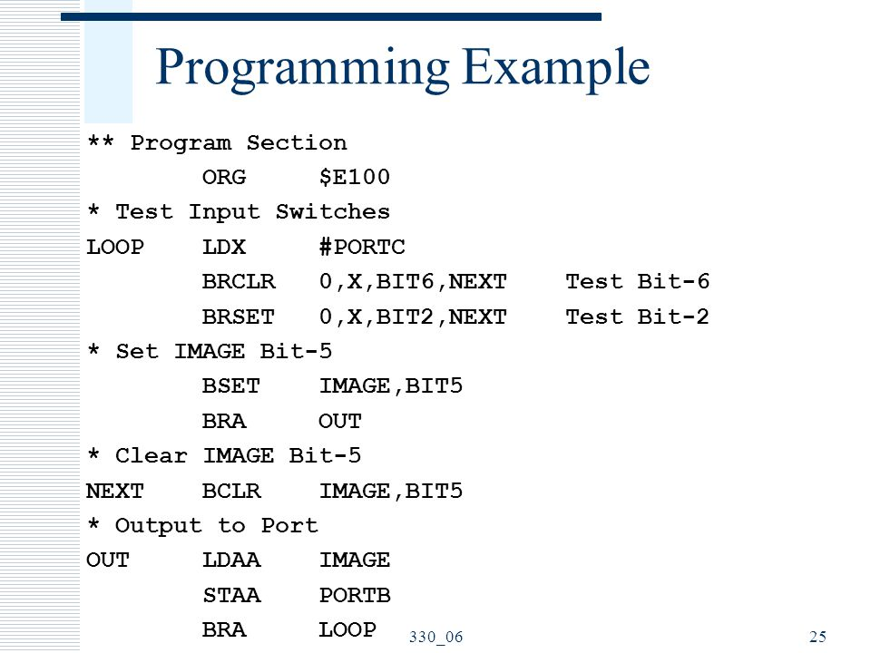 Programming Example ** Program Section ORG $E100 * Test Input Switches