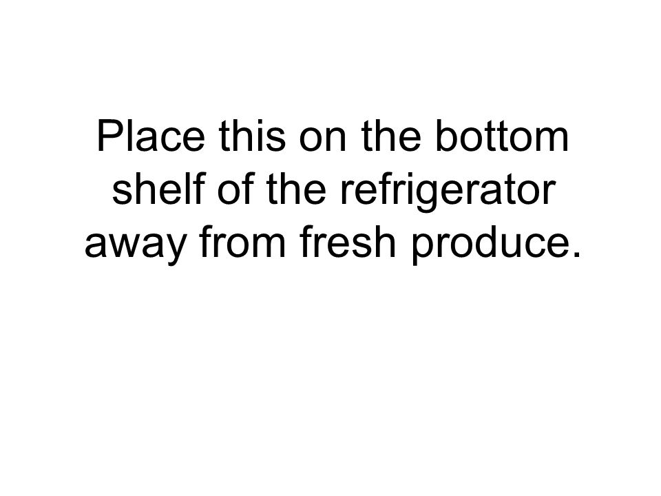 Place this on the bottom shelf of the refrigerator away from fresh produce.