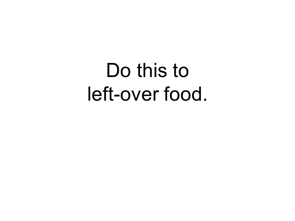 Do this to left-over food.