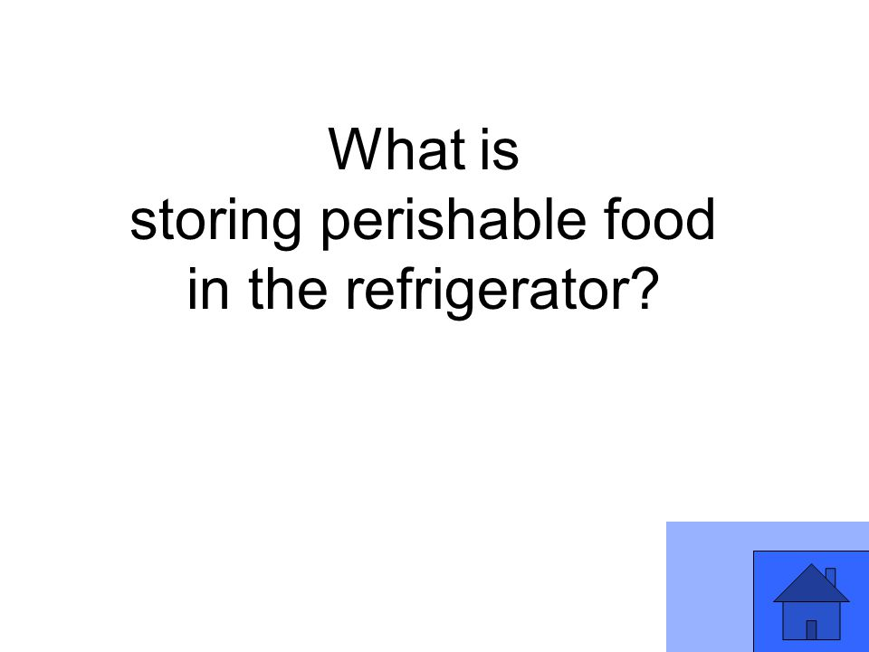 What is storing perishable food in the refrigerator