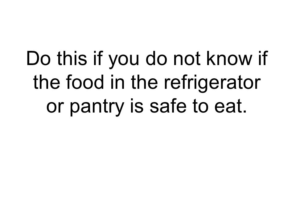 Do this if you do not know if the food in the refrigerator or pantry is safe to eat.