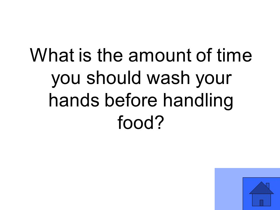 What is the amount of time you should wash your hands before handling food