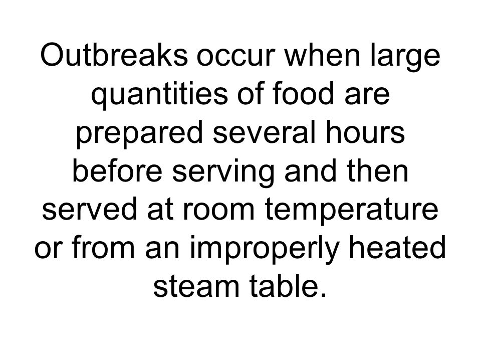Outbreaks occur when large quantities of food are prepared several hours before serving and then served at room temperature or from an improperly heated steam table.