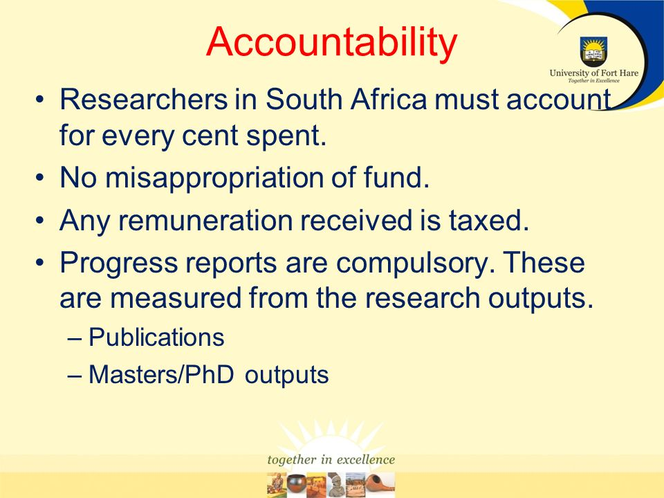 Accountability Researchers in South Africa must account for every cent spent. No misappropriation of fund.