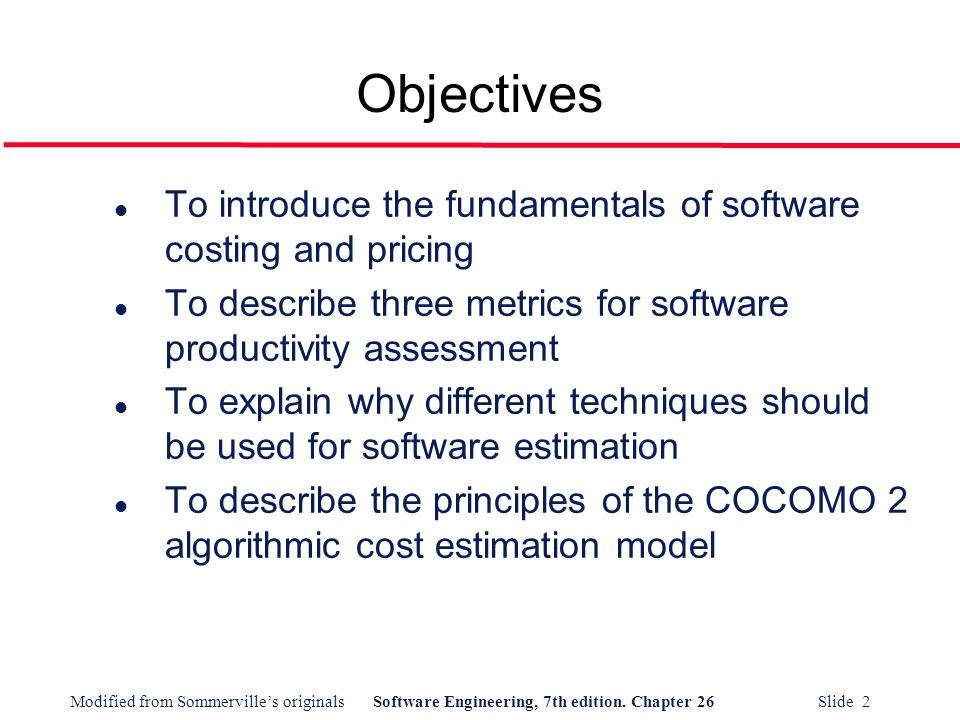 Objectives To introduce the fundamentals of software costing and pricing. To describe three metrics for software productivity assessment.