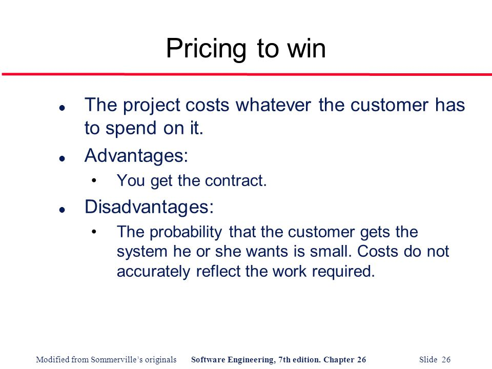 Pricing to win The project costs whatever the customer has to spend on it. Advantages: You get the contract.