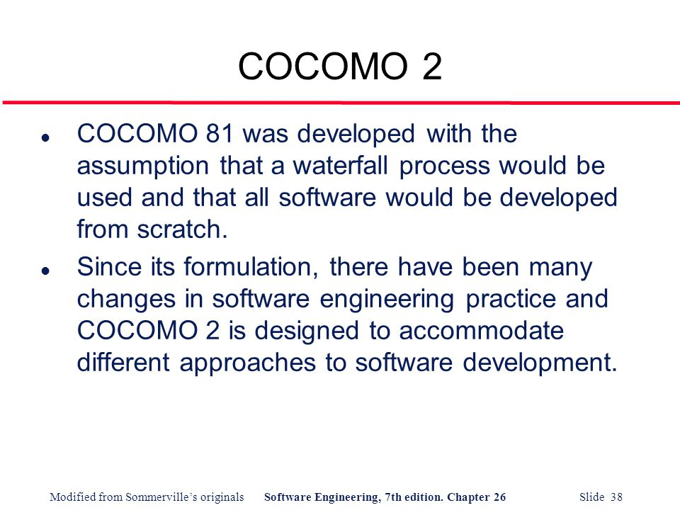 COCOMO 2 COCOMO 81 was developed with the assumption that a waterfall process would be used and that all software would be developed from scratch.