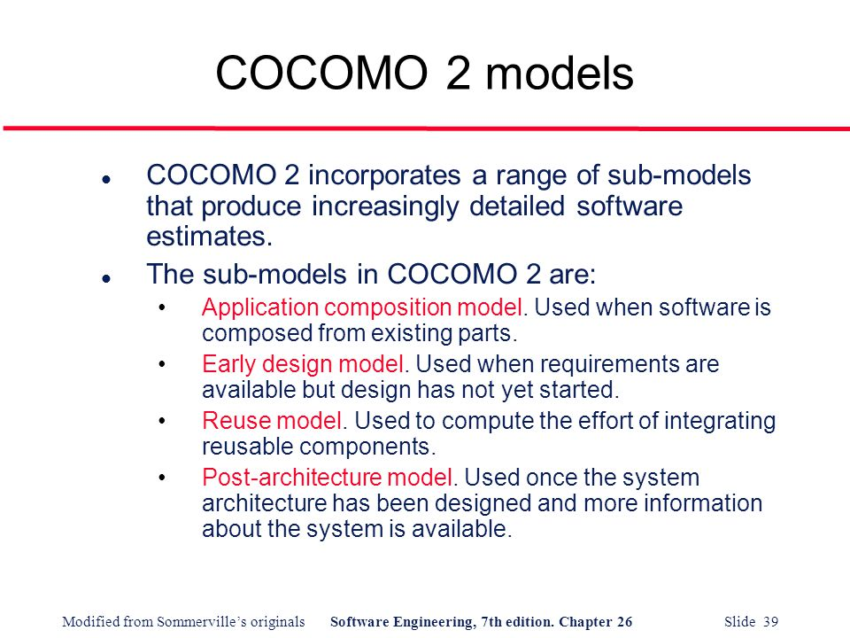 COCOMO 2 models COCOMO 2 incorporates a range of sub-models that produce increasingly detailed software estimates.