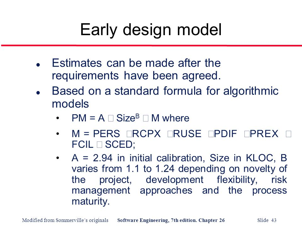 Early design model Estimates can be made after the requirements have been agreed. Based on a standard formula for algorithmic models.