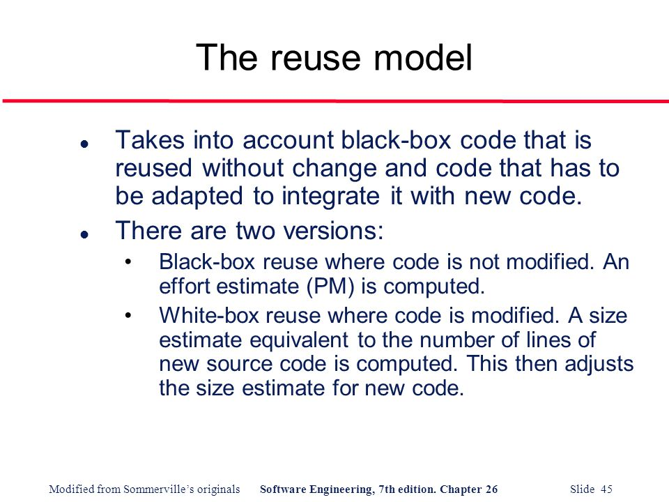 The reuse model Takes into account black-box code that is reused without change and code that has to be adapted to integrate it with new code.