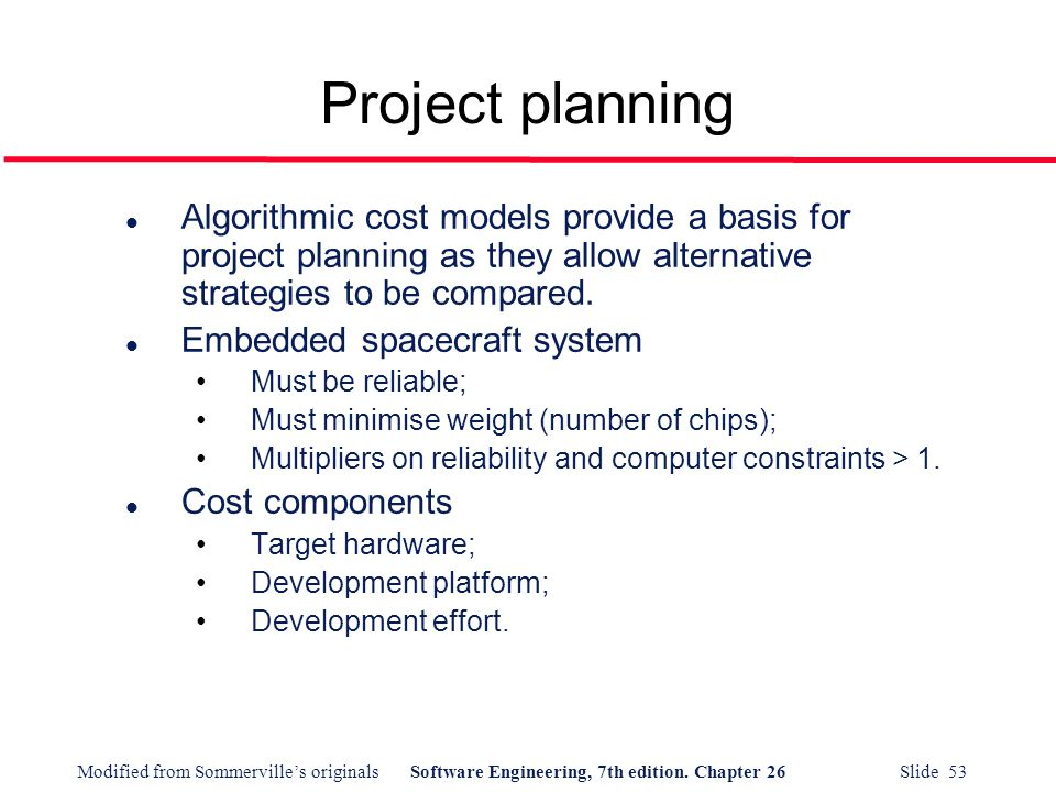Project planning Algorithmic cost models provide a basis for project planning as they allow alternative strategies to be compared.