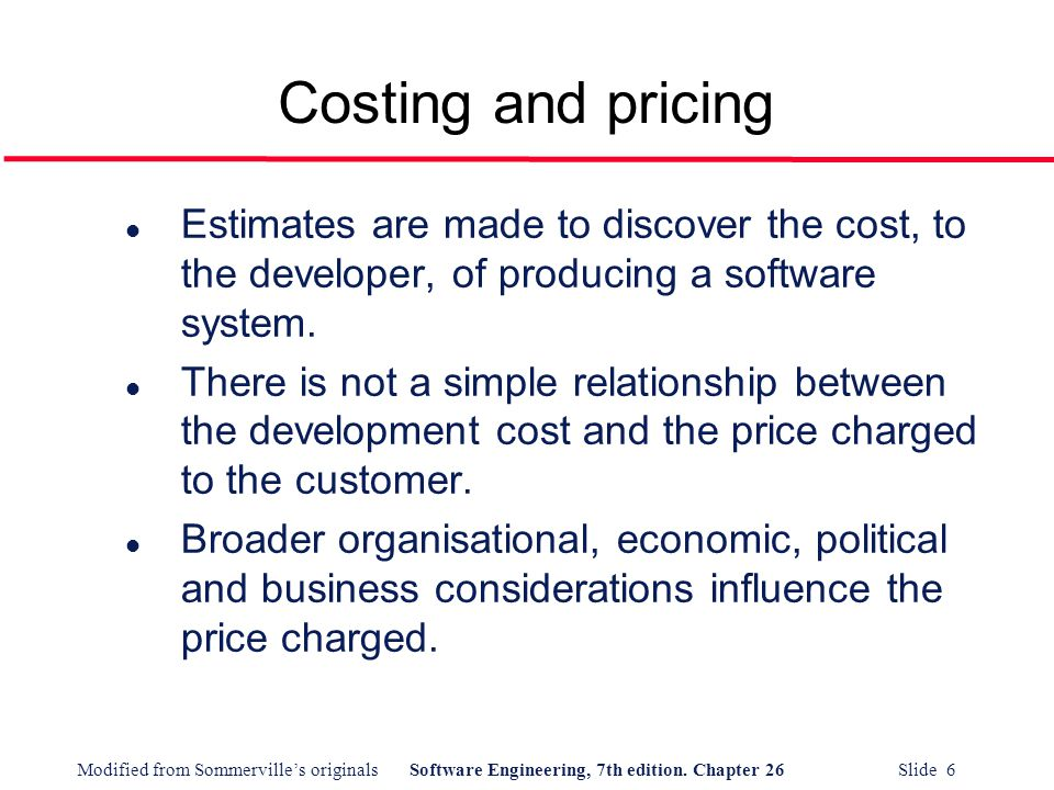 Costing and pricing Estimates are made to discover the cost, to the developer, of producing a software system.