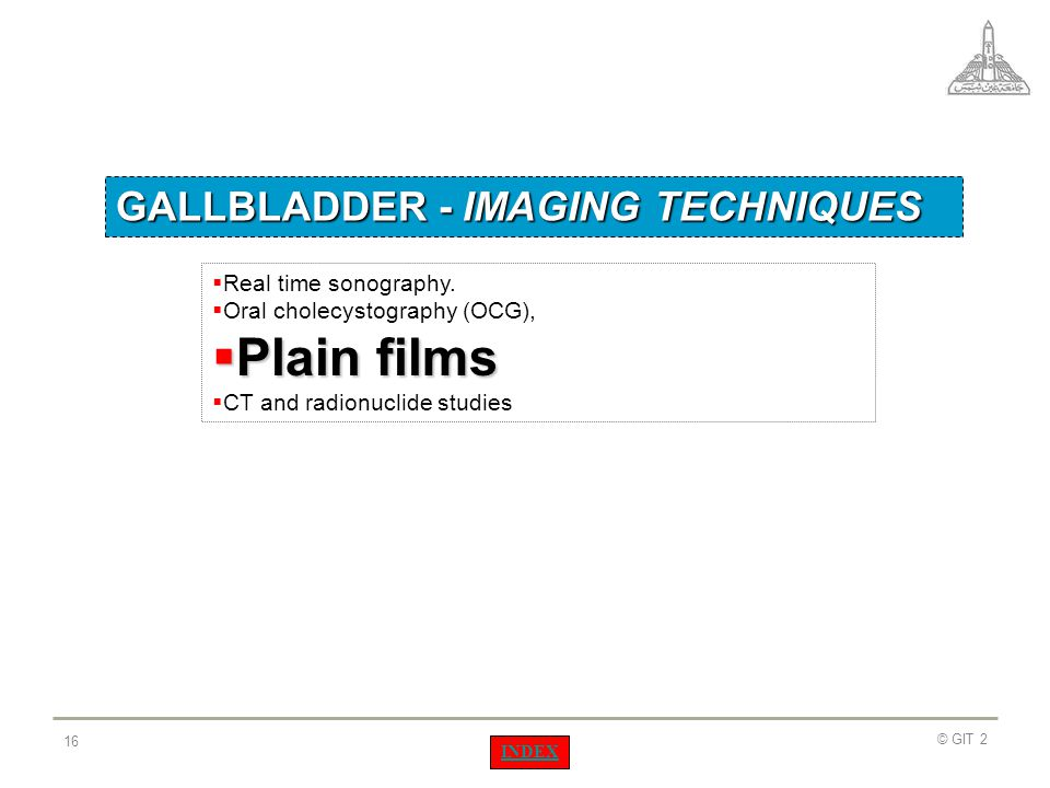 Plain films GALLBLADDER - IMAGING TECHNIQUES Real time sonography.