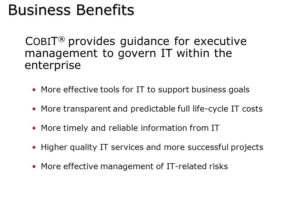 Business Benefits COBIT® provides guidance for executive management to govern IT within the enterprise.