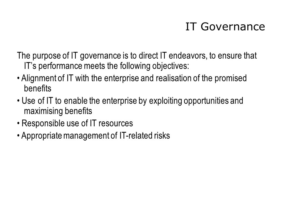 IT Governance The purpose of IT governance is to direct IT endeavors, to ensure that IT's performance meets the following objectives: