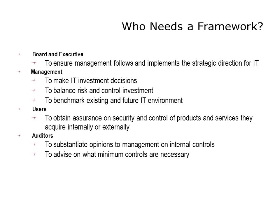 Who Needs a Framework Board and Executive. To ensure management follows and implements the strategic direction for IT.