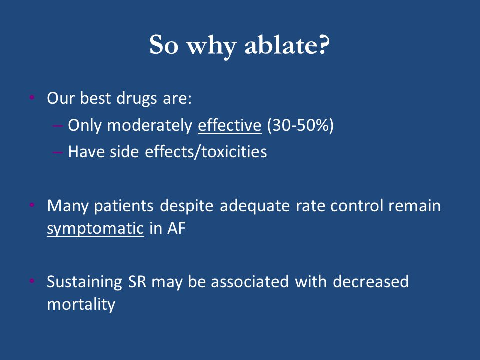 So why ablate Our best drugs are: Only moderately effective (30-50%)
