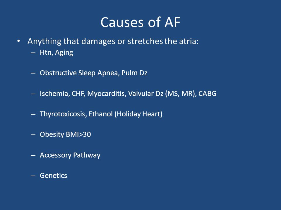 Causes of AF Anything that damages or stretches the atria: Htn, Aging