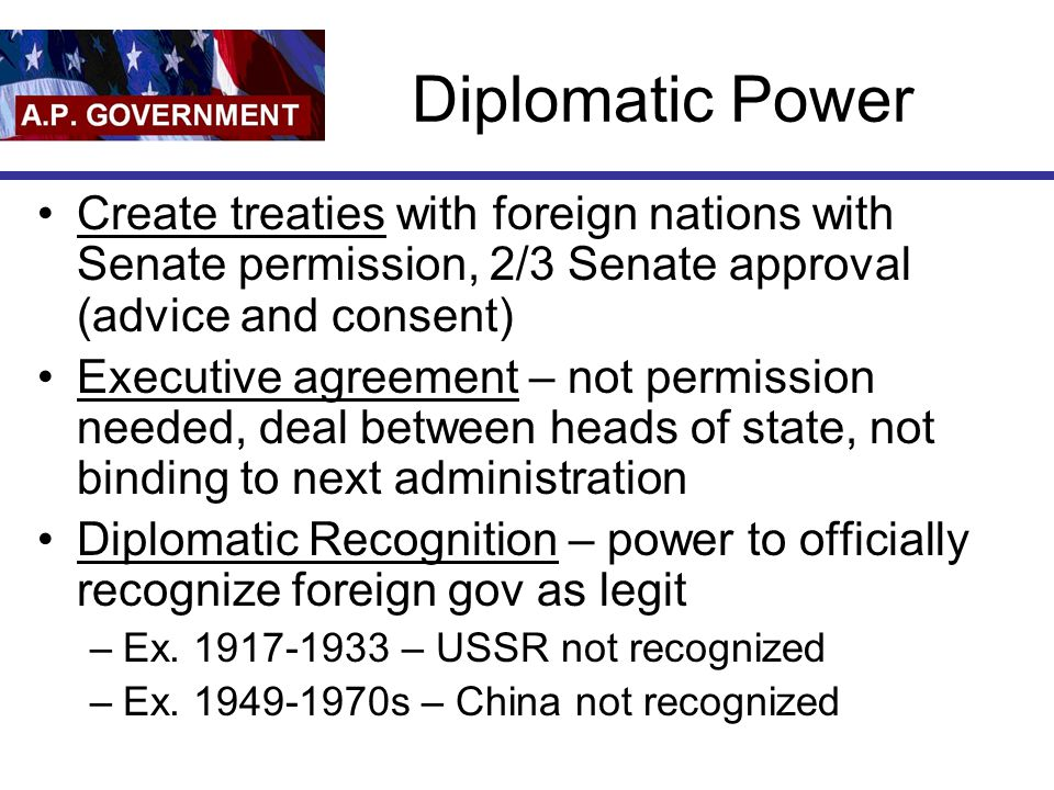 Diplomatic Power Create treaties with foreign nations with Senate permission, 2/3 Senate approval (advice and consent)
