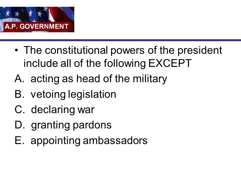 The constitutional powers of the president include all of the following EXCEPT