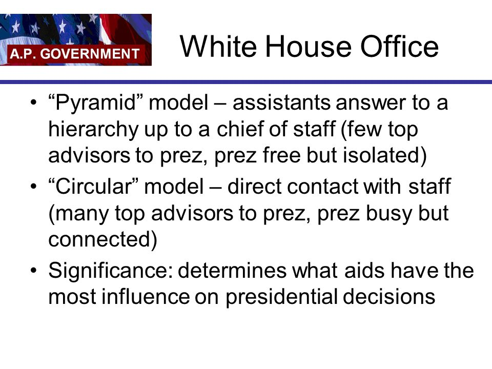 White House Office Pyramid model – assistants answer to a hierarchy up to a chief of staff (few top advisors to prez, prez free but isolated)