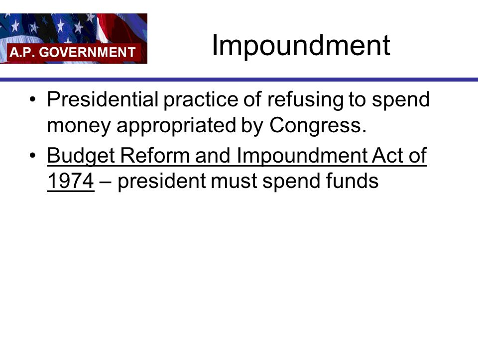 Impoundment Presidential practice of refusing to spend money appropriated by Congress.