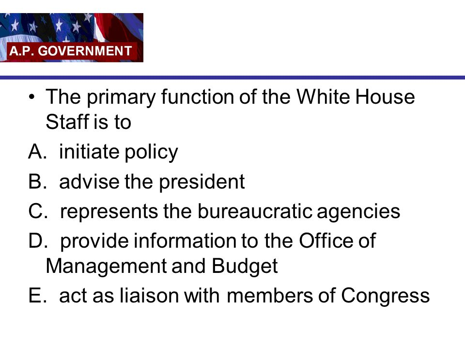 The primary function of the White House Staff is to