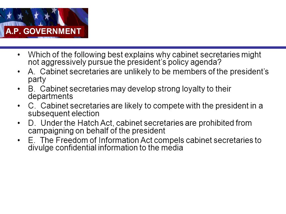 Which of the following best explains why cabinet secretaries might not aggressively pursue the president's policy agenda