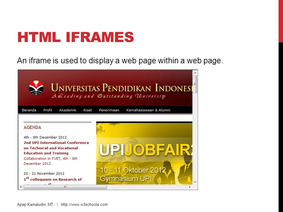 HTML Iframes An iframe is used to display a web page within a web page. Apep Kamaludin, MT. |