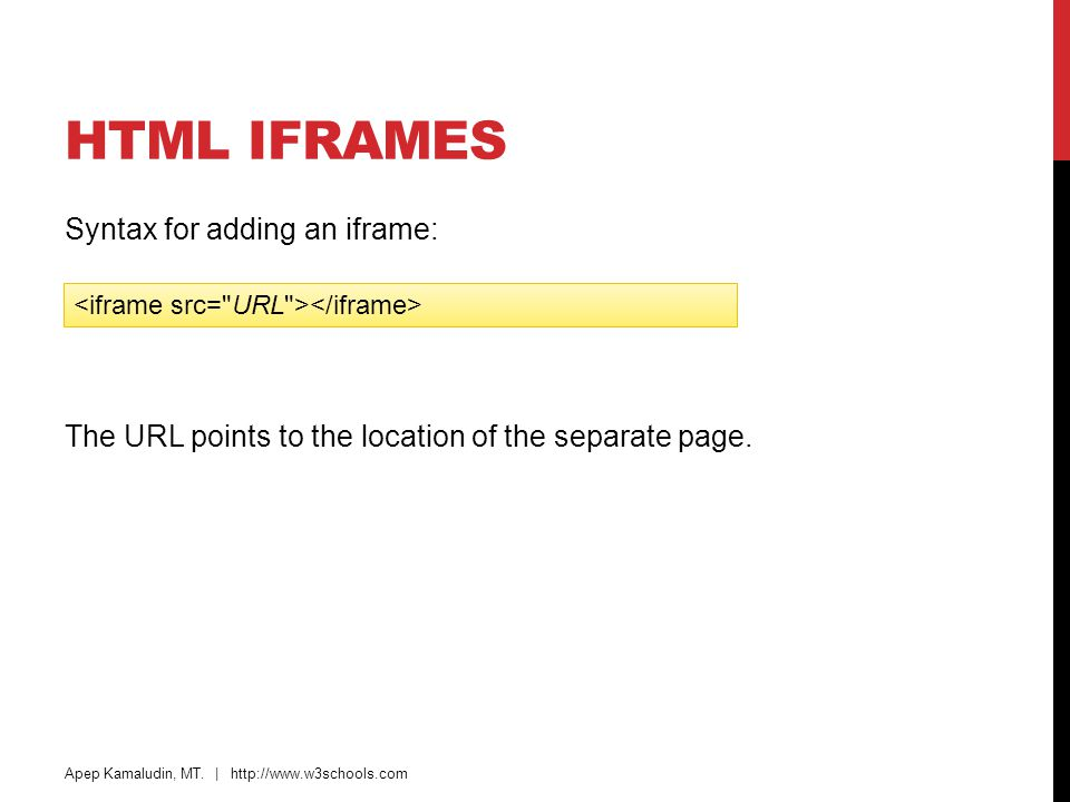 HTML Iframes Syntax for adding an iframe: The URL points to the location of the separate page. <iframe src= URL ></iframe>