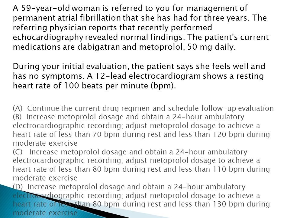A 59-year-old woman is referred to you for management of permanent atrial fibrillation that she has had for three years. The referring physician reports that recently performed echocardiography revealed normal findings. The patient s current medications are dabigatran and metoprolol, 50 mg daily.