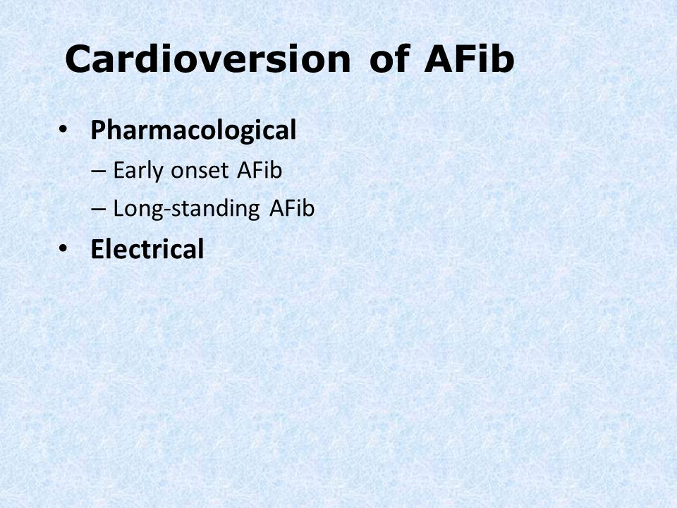 Cardioversion of AFib Pharmacological Electrical Early onset AFib