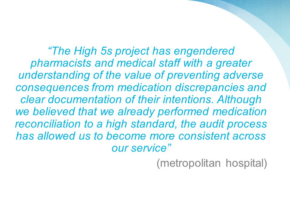 The High 5s project has engendered pharmacists and medical staff with a greater understanding of the value of preventing adverse consequences from medication discrepancies and clear documentation of their intentions.
