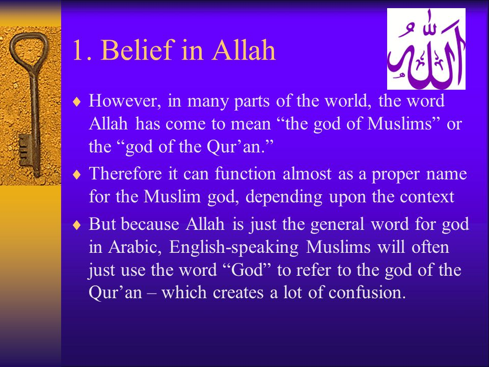 1. Belief in Allah However, in many parts of the world, the word Allah has come to mean the god of Muslims or the god of the Qur'an.