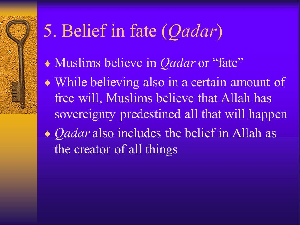 5. Belief in fate (Qadar) Muslims believe in Qadar or fate