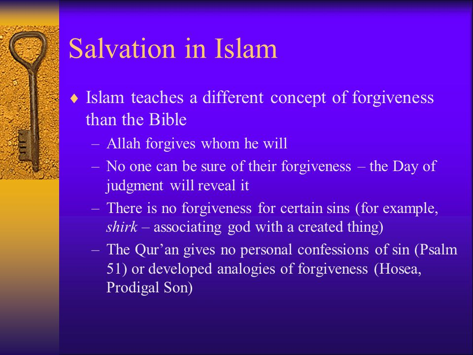 Salvation in Islam Islam teaches a different concept of forgiveness than the Bible. Allah forgives whom he will.