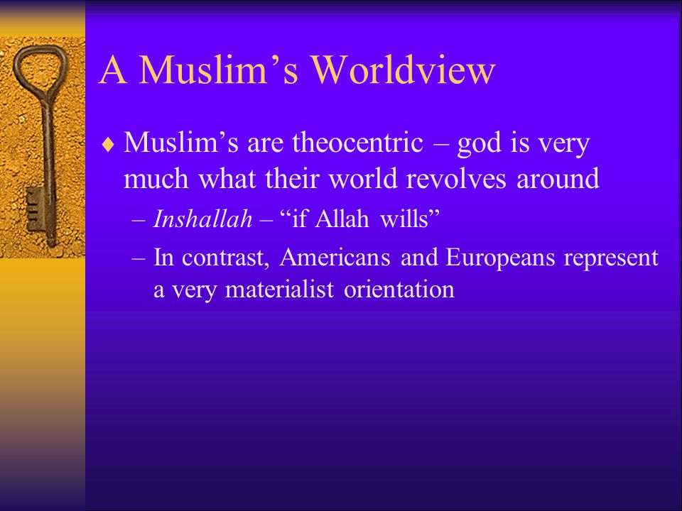 A Muslim's Worldview Muslim's are theocentric – god is very much what their world revolves around. Inshallah – if Allah wills