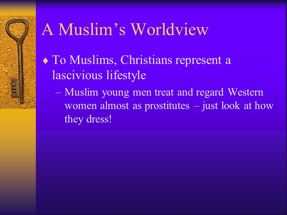 A Muslim's Worldview To Muslims, Christians represent a lascivious lifestyle.