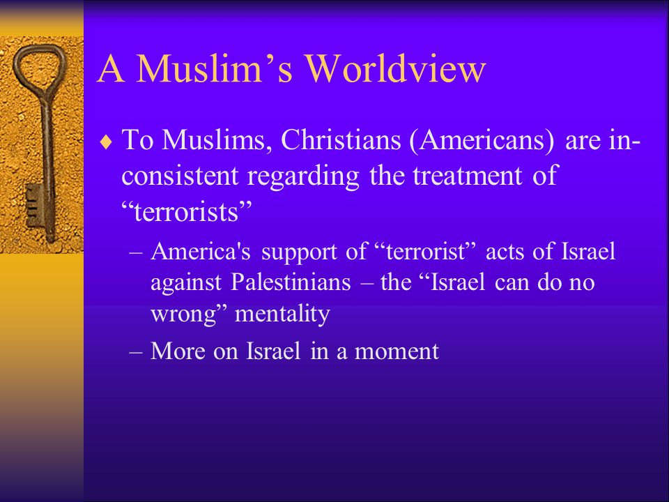 A Muslim's Worldview To Muslims, Christians (Americans) are in- consistent regarding the treatment of terrorists