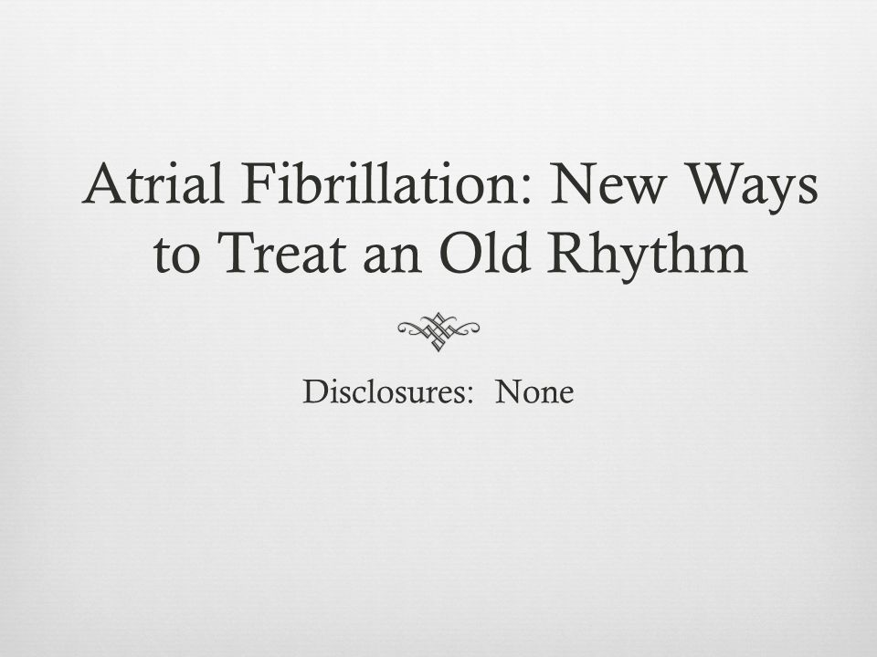 Atrial Fibrillation: New Ways to Treat an Old Rhythm