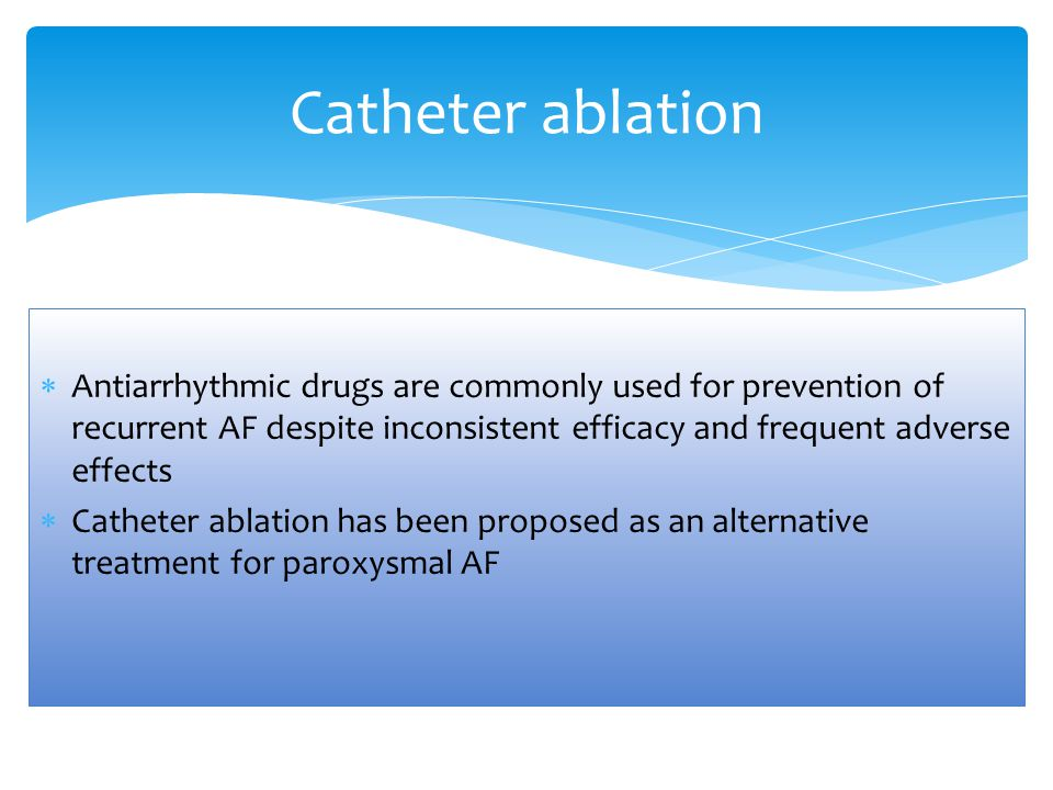Catheter ablation Antiarrhythmic drugs are commonly used for prevention of recurrent AF despite inconsistent efficacy and frequent adverse effects.