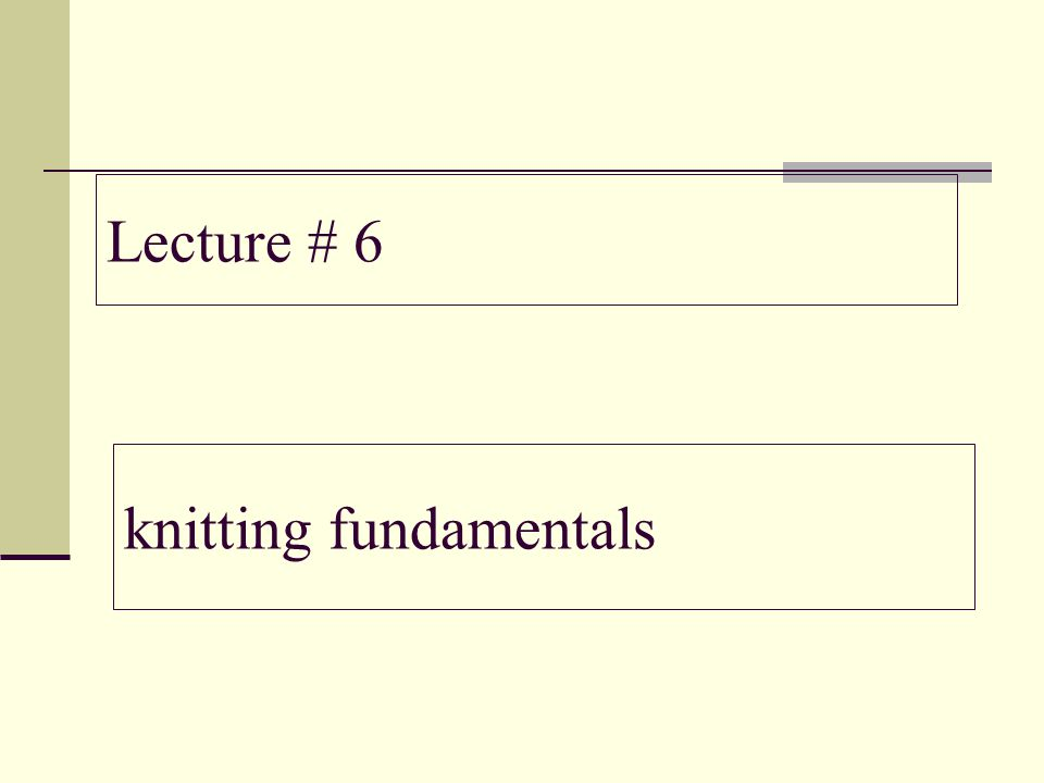Lecture # 6 knitting fundamentals