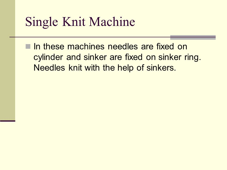 Single Knit Machine In these machines needles are fixed on cylinder and sinker are fixed on sinker ring.