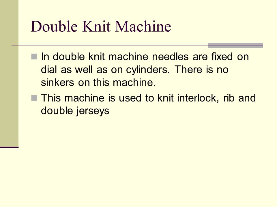 Double Knit Machine In double knit machine needles are fixed on dial as well as on cylinders. There is no sinkers on this machine.