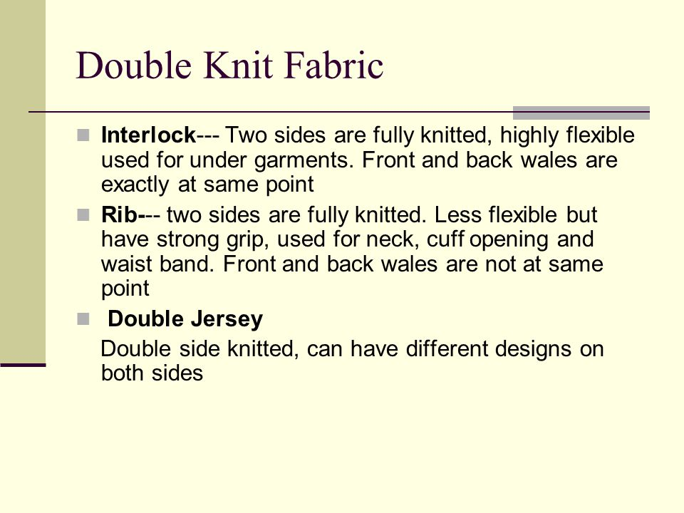Double Knit Fabric Interlock--- Two sides are fully knitted, highly flexible used for under garments. Front and back wales are exactly at same point.
