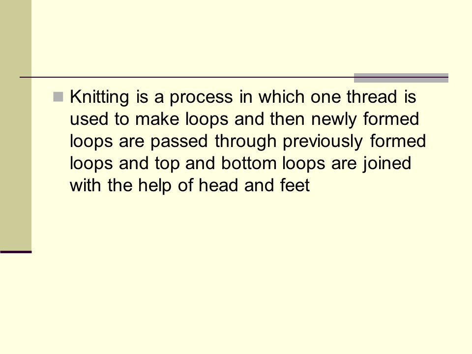 Knitting is a process in which one thread is used to make loops and then newly formed loops are passed through previously formed loops and top and bottom loops are joined with the help of head and feet