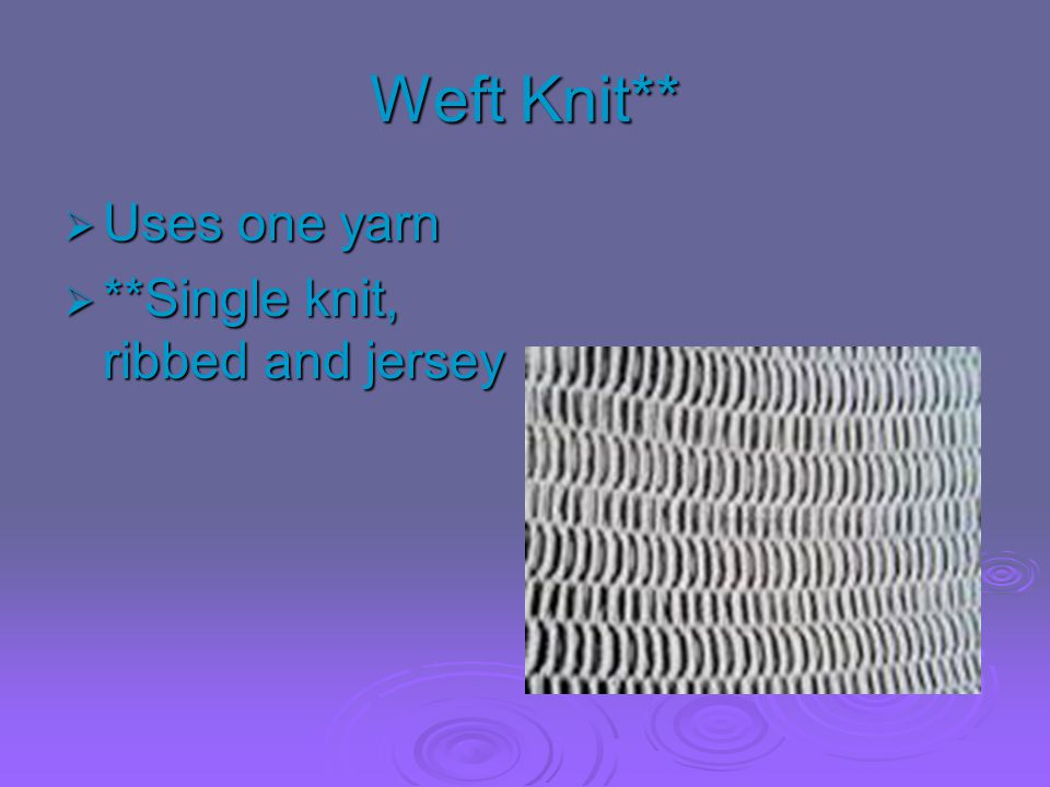 Weft Knit** Uses one yarn **Single knit, ribbed and jersey