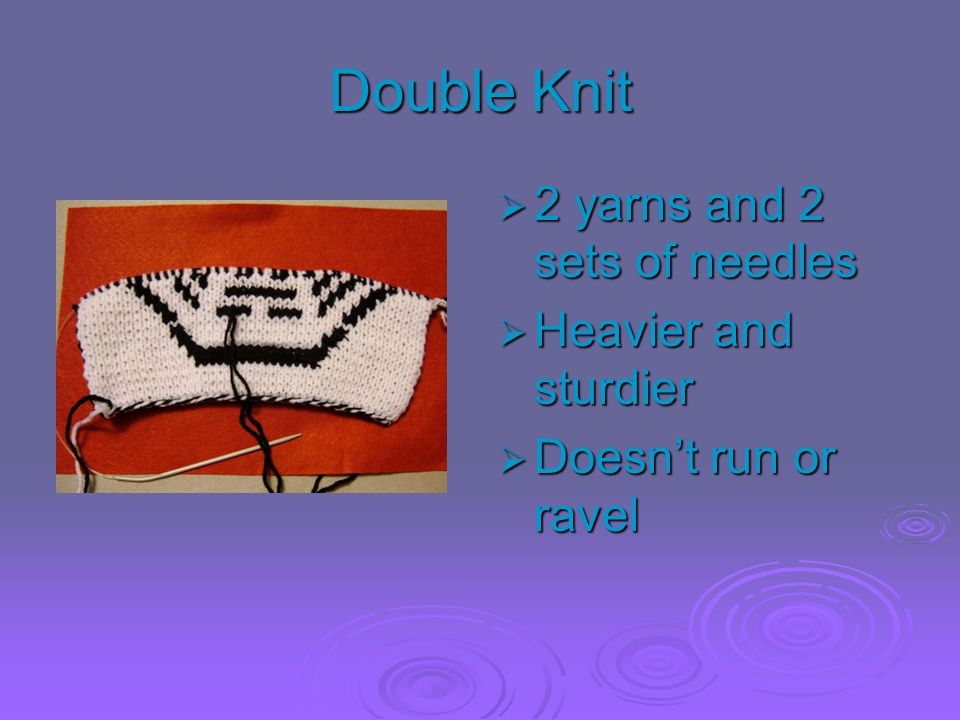 Double Knit 2 yarns and 2 sets of needles Heavier and sturdier