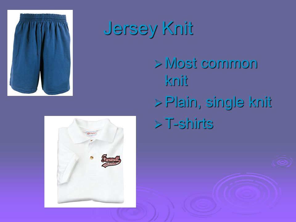 Jersey Knit Most common knit Plain, single knit T-shirts